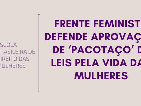 Frente Feminista defende aprovação de 'pacotaço' de leis pela vida das mulheres