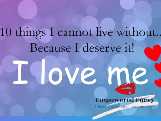 10 things I cannot live without... Because I'm an Empowered Curvy Writer! And I deserve it!