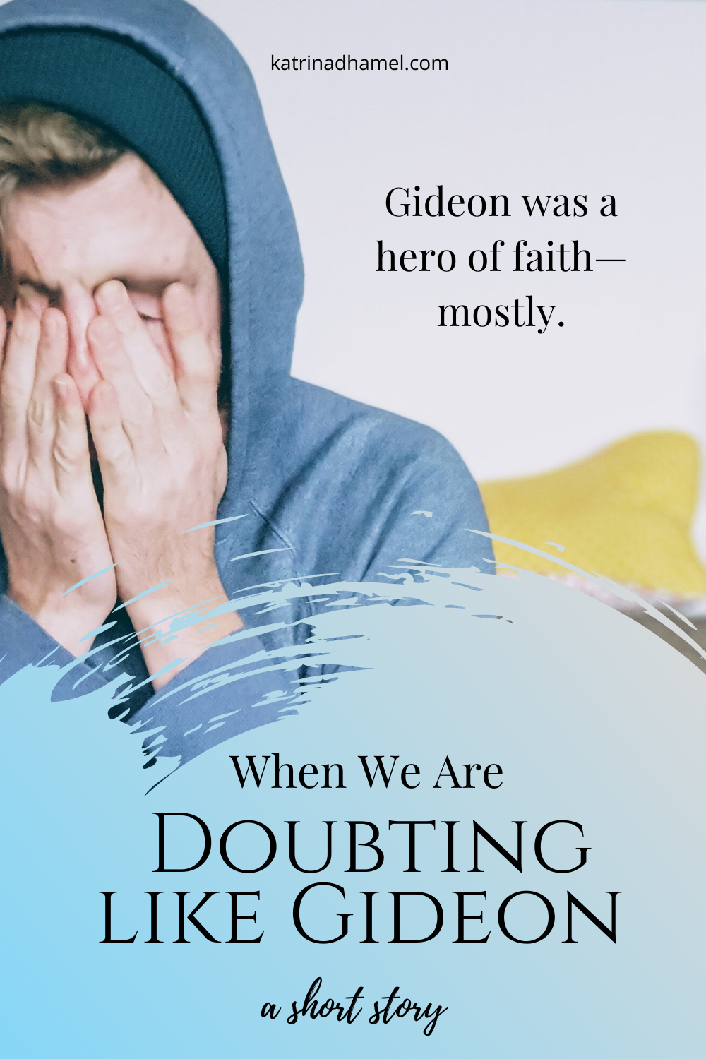 A young man wearing a blue hood as his face in his palms and the text reads 'When we are doubting like Gideon, a biblical short story'