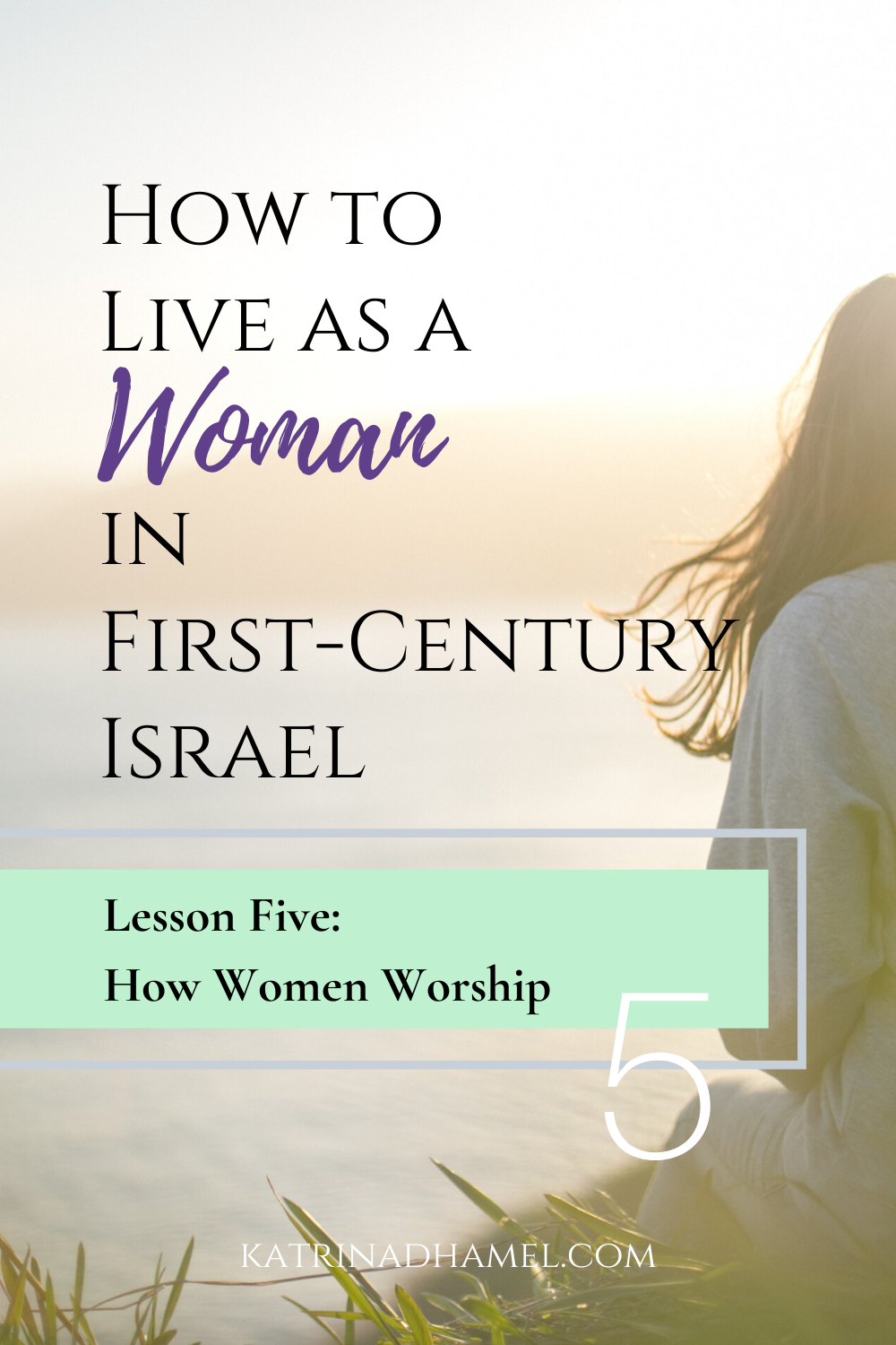 Woman with long hair overlooking hazy lake with the text 'How to Live as a Woman in First-century Israel, Lesson Five How Women Worship'