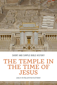 What was the Temple like in the Time of Jesus? Short and simple Bible history at Jump in the Way with Katrina D Hamel