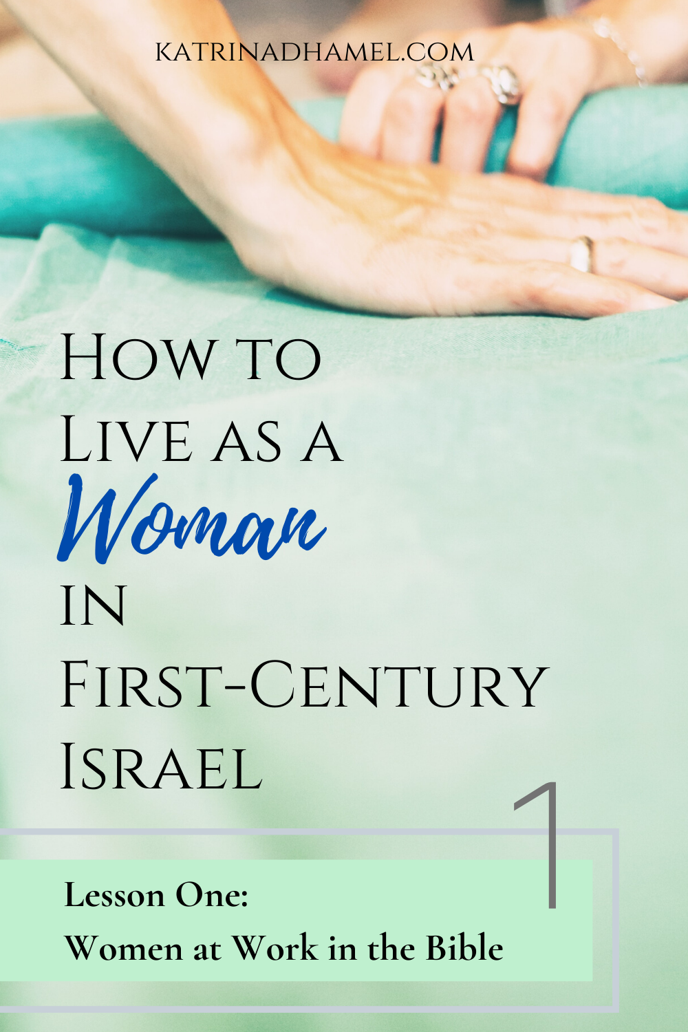 Two hands with rings smoothing a roll of pale blue cloth and the text 'How to Live as a Woman in First-century Israel, Lesson One: Women at Work in the Bible