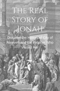 The Real Story of Jonah: Discover the Historical City of Nineveh and the Prophet Who Visited Her