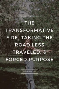 The Transformative Fire, Taking the Road Less Traveled, & Forced Purpose