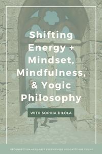 Shifting Energy + Mindset, Mindfulness, & Yogic Philosophy with Sophia Dilola