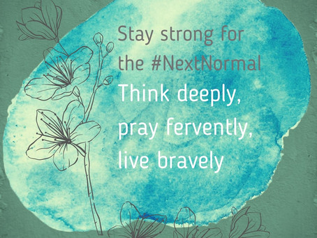 Stay strong for the #NextNormal: Think deeply, pray fervently, live bravely