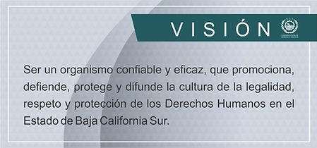 Visión: Ser un organismo confiable y eficaz que proporciona, defiende, protege y difunde la cultura de la legalidad, respeto y protección de los Derechos Humanos en el Estado de Baja California Sur.