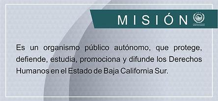 Misión: es un organismo público autónomo que protege, defiende, estudia, promociona y difunde los Derechos Humanos en el Estado de Baja California Sur.