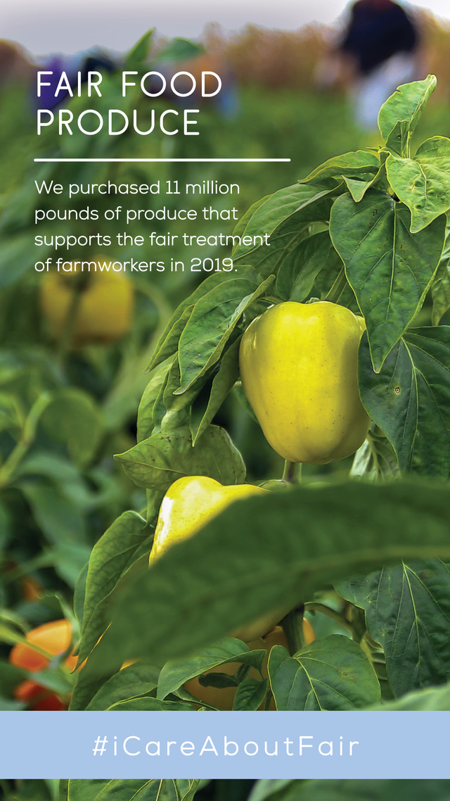 fair food produce. we purchased 11 million pounds of produce that supported the fair treatment of famers in 2019.