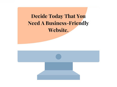 Decide Today That You Need A Business-Friendly Website.
