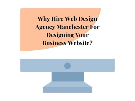 Why Hire Web Design Agency In Manchester To Design Your Business Website?