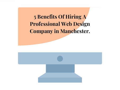 5 Benefits Of Hiring A Professional Web Design Company Manchester.