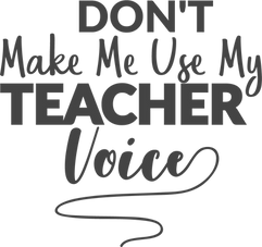 Dont Make Me Use My Teacher Voice.png