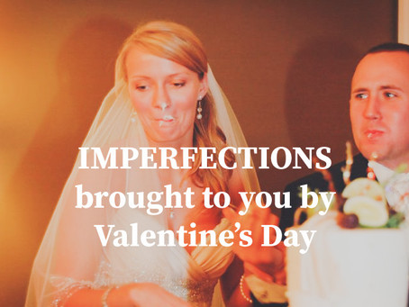Imperfections Brought to you by Valentine's Day