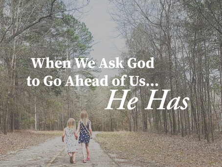 When We Ask God to Go Ahead of Us... He Has