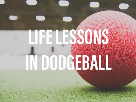Life Lessons in Dodgeball, Help for the Upcoming Week