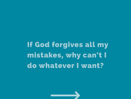 If God forgives all my mistakes, why can't I do whatever I want?