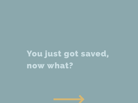 You just got saved, now what?