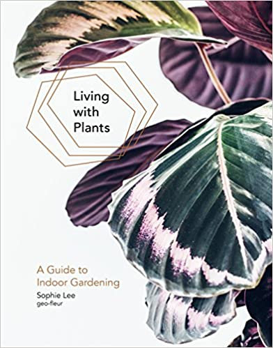 Living with Plants: A Guide to Indoor Gardening/ Sophie Lee