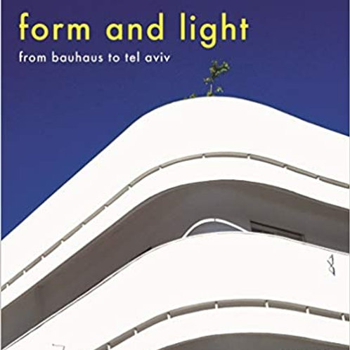 Form and Light: From Bauhaus to Tel Aviv/ Yigal Gawze