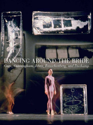 Dancing around the Bride Cage, Cunningham, Johns, Rauschenberg, and Duchamp