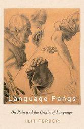 Language Pangs: On Pain and the Origin of Language/ Ilit Ferber