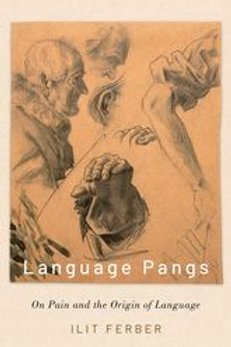 Language Pangs: On Pain and the Origin of Language/ Ilit Ferber