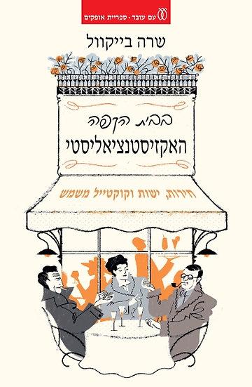 בבית הקפה האקזיסטנציאליסטי - חירות, ישות וקוקטייל משמש/ שרה בייקוול