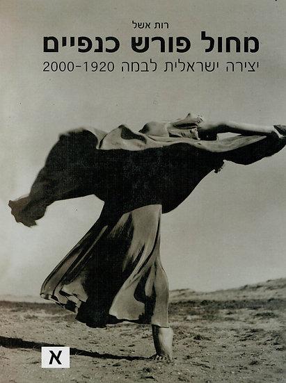 מחול פורש כנפיים - כרך א יצירה ישראלית לבמה 2000-1920/ רות אשל