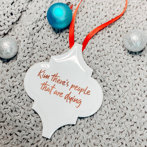 Kim There's People That Are Dying Kardashian Ornament