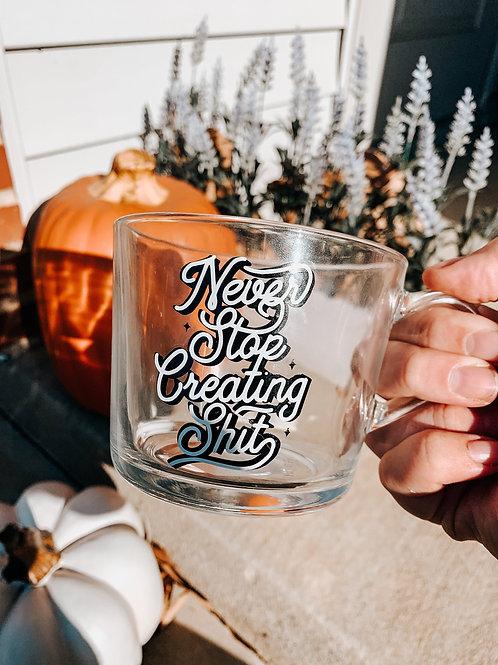 Never Stop Creating Shit Glass Mug