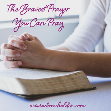 The Bravest Prayer You Can Pray