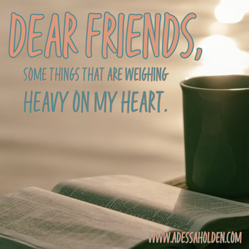 Dear Friends, Some things that are weighing heavy on my heart