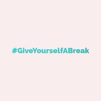 #GiveYourselfABreak