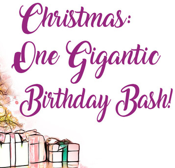Christmas: One Gigantic Birthday Bash