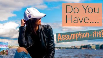 Do You Have Assumption-itis?
