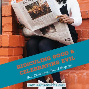 Ridiculing Good & Celebrating Evil: How Christians Should Respond