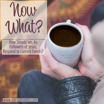 Now What? How Should Followers of Jesus Respond to Current Events?