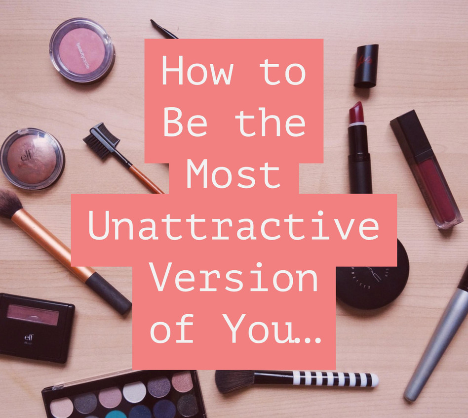 How to be the Most Unattractive Version of Yourself Possible…