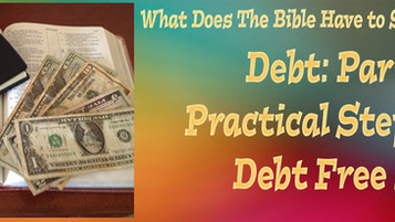 What Does the Bible Have to Say About Debt  Part 2---Practical Steps to a Debt Free Life