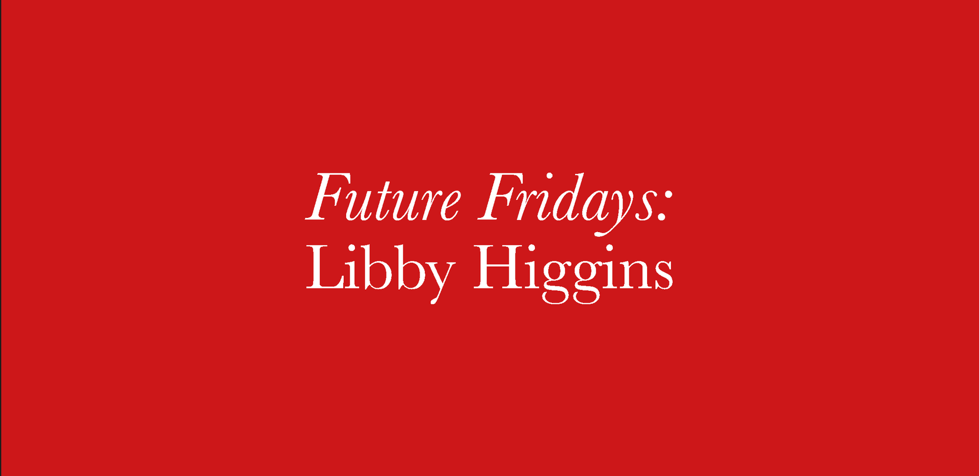 FUTURE FRIDAYS _ LIBBY HIGGINS