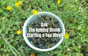 Ask The Oolong Drunk - Starting a Tea Blog
