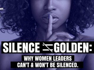 Silence Is Not Golden: Why Women Leaders Can't & Won't Be Silenced