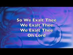 WE EXALT THEE OH LORD!
