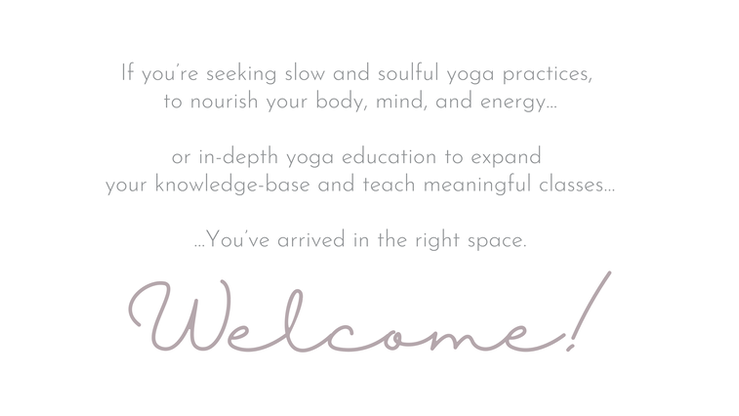 Welcome If you're seeking slow and soulful yoga practices,  to nourish your body, mind, and energy...  or in-depth yoga education to expand  your knowledge-base and teach meaningful classes…  ...You've arrived in the right space.