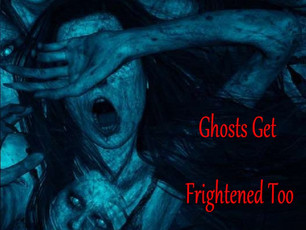 Ghosts Get Frightened Too, you know!