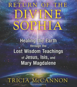 Book: Return of the Divine Sophia: Healing the Earth through the Lost Wisdom Teachings of Jesus, Isis, and Mary Magdalene