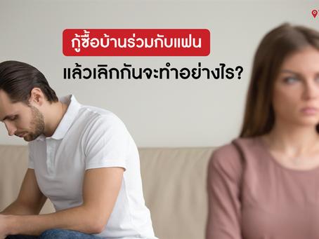 กู้ซื้อบ้านร่วมกับแฟน แล้วเลิกกันจะทำอย่างไร