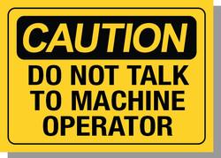 CAUTION-DO NOT TALK TO MACHINE OPERATOR