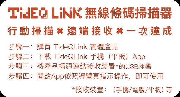 TideQ LINK 無線條碼掃描器 行動掃描 X 遠端接收  X 一次達成 步驟一:購買 TideQLink 實體產品 步驟二:下載 TideQLink 手機(平板)App 步驟三:將產品插頭連結接收裝置*的USB插槽 步驟四:開啟App依照導覽頁指示操作,即可使用